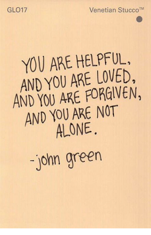 You Are Forgiven: GL017  Venetian Stucco TM  YOU ARE HELPFUL.  AND YOU ARE LOVED,  AND YOU ARE FORGIVEN,  AND YOU ARE NOT  ALONE  John green