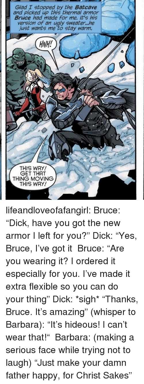 "ugly sweater: Glad I stopped by the Batcave  and picked up this thermal armor  Bruce had made for me. it's his  version of an ugly sweater...he  just wants me to stay warm.  HNH!  THIS WAY  GET THAT  THING MOVING  THIS WAY! lifeandloveofafangirl: Bruce: ""Dick, have you got the new armor I left for you?"" Dick: ""Yes, Bruce, I've got it  Bruce: ""Are you wearing it? I ordered it especially for you. I've made it extra flexible so you can do your thing"" Dick: *sigh* ""Thanks, Bruce. It's amazing"" (whisper to Barbara): ""It's hideous! I can't wear that!""  Barbara: (making a serious face while trying not to laugh) ""Just make your damn father happy, for Christ Sakes"""