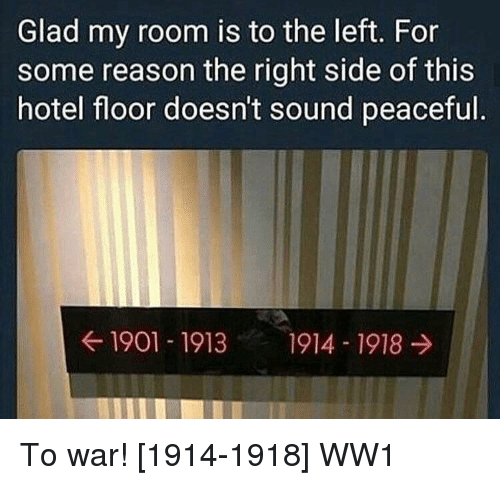ww1: Glad my room is to the left. For  some reason the right side of this  hotel floor doesn't sound peaceful  ← 1901-1913  1914-1918 → To war! [1914-1918] WW1