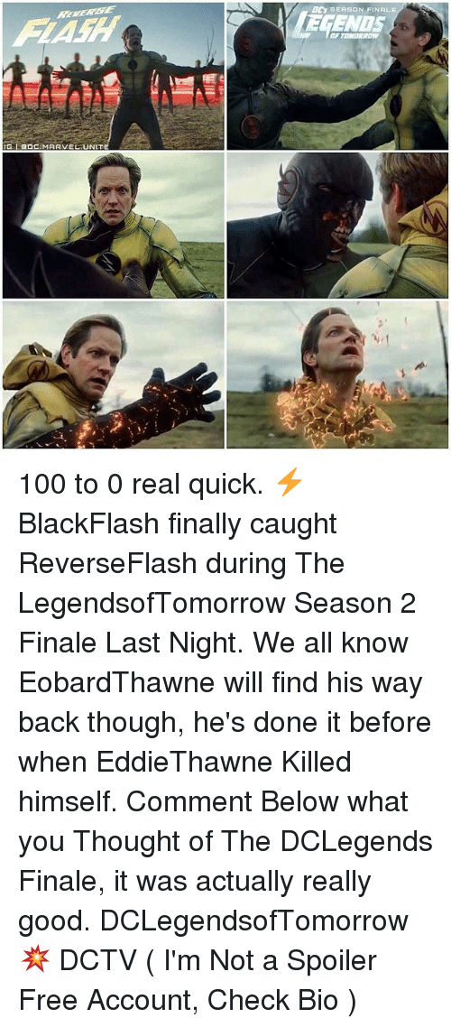 Anaconda, Memes, and Free: GLaDCIMARVEL UNIT  SEASON FINALE  E MENUS 100 to 0 real quick. ⚡️ BlackFlash finally caught ReverseFlash during The LegendsofTomorrow Season 2 Finale Last Night. We all know EobardThawne will find his way back though, he's done it before when EddieThawne Killed himself. Comment Below what you Thought of The DCLegends Finale, it was actually really good. DCLegendsofTomorrow 💥 DCTV ( I'm Not a Spoiler Free Account, Check Bio )