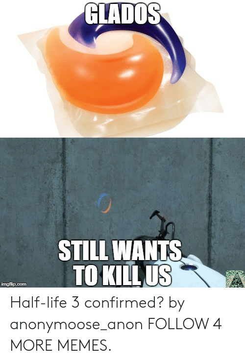 half life 3: GLADOS  STILL WANTS  TO KILL US  imgflip.com Half-life 3 confirmed? by anonymoose_anon FOLLOW 4 MORE MEMES.