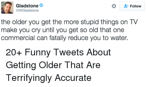 Getting Older: Gladstone  @WGladstone  Follow  the older you get the more stupid things on TV  make you cry until you get so old that one  commercial can fatally reduce you to water. 20+ Funny Tweets About Getting Older That Are Terrifyingly Accurate
