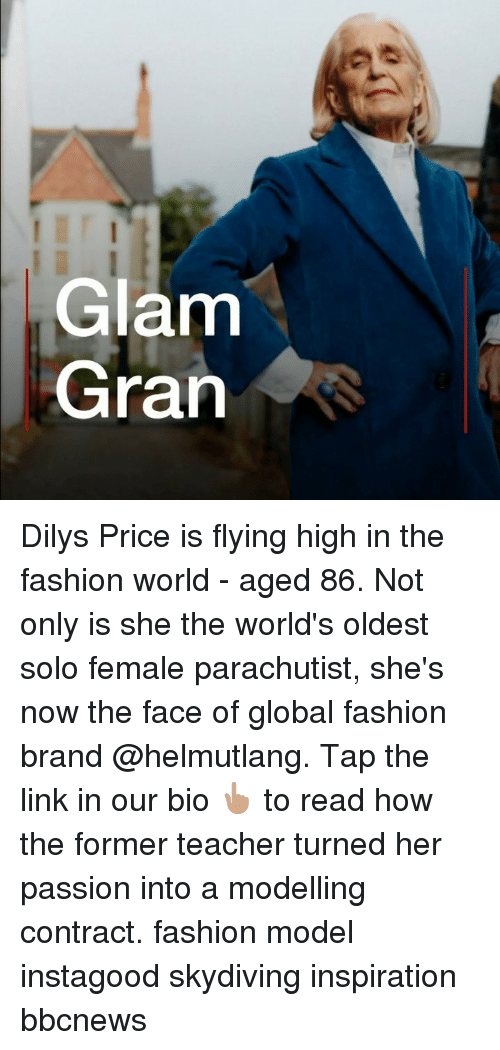 modelling: Glam  Gran Dilys Price is flying high in the fashion world - aged 86. Not only is she the world's oldest solo female parachutist, she's now the face of global fashion brand @helmutlang. Tap the link in our bio 👆🏽 to read how the former teacher turned her passion into a modelling contract. fashion model instagood skydiving inspiration bbcnews
