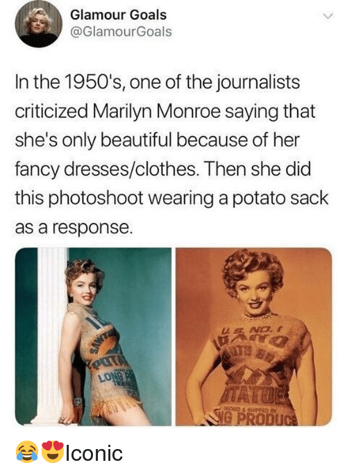 Marilyn Monroe: Glamour Goals  @GlamourGoals  In the 1950's, one of the journalists  criticized Marilyn Monroe saying that  she's only beautiful because of her  fancy dresses/clothes. Then she did  this photoshoot wearing a potato sack  as a response 😂😍Iconic