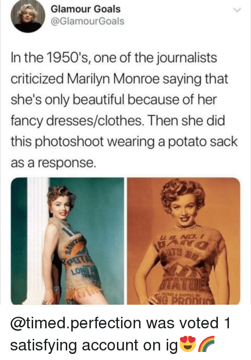 Marilyn Monroe: Glamour Goals  @GlamourGoals  In the 1950's, one of the journalists  criticized Marilyn Monroe saying that  she's only beautiful because of her  fancy dresses/clothes. Then she did  this photoshoot wearing a potato sack  as a response  LONG  G PRODI @timed.perfection was voted 1 satisfying account on ig😍🌈