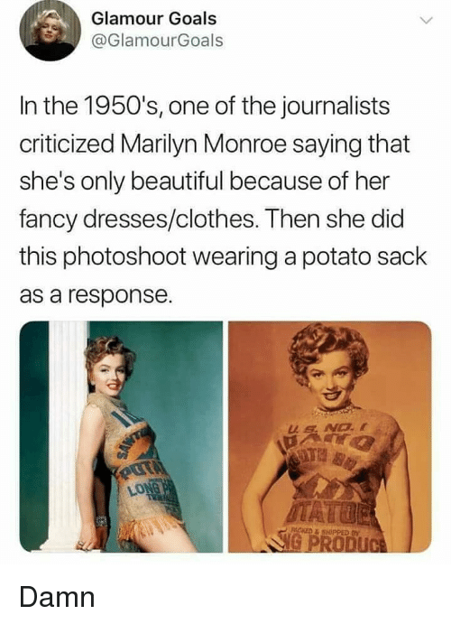 Marilyn Monroe: Glamour Goals  @GlamourGoals  In the 1950's, one of the journalists  criticized Marilyn Monroe saying that  she's only beautiful because of her  fancy dresses/clothes. Then she did  this photoshoot wearing a potato sack  as a response. Damn