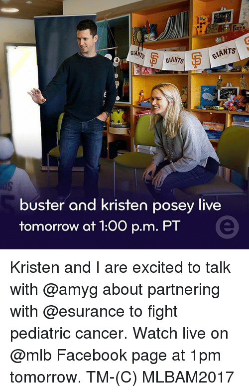 posey: GLANTS  CIANTS  GIANTS  buster and kristen posey live  tomorrow at 1:00 p.m. PT Kristen and I are excited to talk with @amyg about partnering with @esurance to fight pediatric cancer. Watch live on @mlb Facebook page at 1pm tomorrow. TM-(C) MLBAM2017