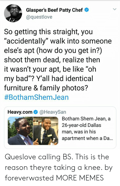 """Family Photos: Glasper's Beef Patty Chef  @questlove  So getting this straight, you  accidentally"""" walk into someone  else's apt (how do you get in?)  shoot them dead, realize then  it wasn't your apt, be like """"oh  my bad""""? Y'all had identical  furniture & family photos?  #BothamShemJean  UD  Heavy.com@HeavySan  Botham Shem Jean, a  26-year-old Dallas  man, was in his  apartment when a Da.. Queslove calling BS. This is the reason theyre taking a knee. by foreverwasted MORE MEMES"""