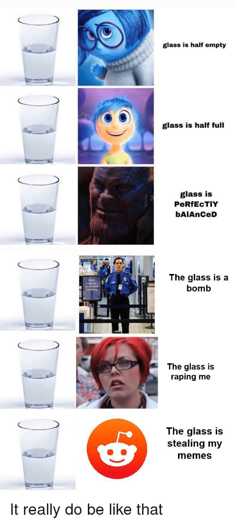 screening: glass is half empty  glass is half full  glass is  PeRfEcTIY  bAIAnCeD  here fr  expedited  screening  The glass is a  bomb  The glass is  raping me  The glass is  stealing my  memes It really do be like that
