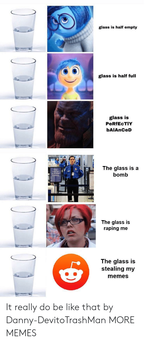 screening: glass is half empty  glass is half full  glass is  PeRfEcTIY  bAIAnCeD  here fr  expedited  screening  The glass is a  bomb  The glass is  raping me  The glass is  stealing my  memes It really do be like that by Danny-DevitoTrashMan MORE MEMES