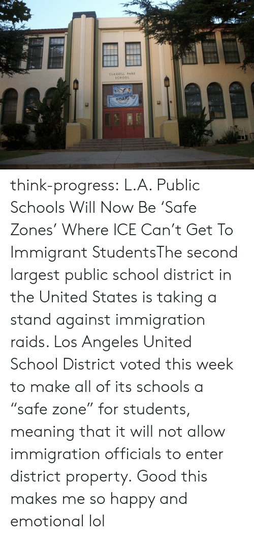 "think progress: GLASSELL PARK  SCHOOL think-progress:  L.A. Public Schools Will Now Be 'Safe Zones' Where ICE Can't Get To Immigrant StudentsThe second largest public school district in the United States is taking a stand against immigration raids. Los Angeles United School District voted this week to make all of its schools a ""safe zone"" for students, meaning that it will not allow immigration officials to enter district property.   Good this makes me so happy and emotional lol"