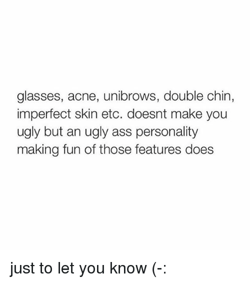 unibrow: glasses, acne, unibrows, double chin,  imperfect skin etc. doesnt make you  ugly but an ugly ass personality  making fun of those features does just to let you know (-: