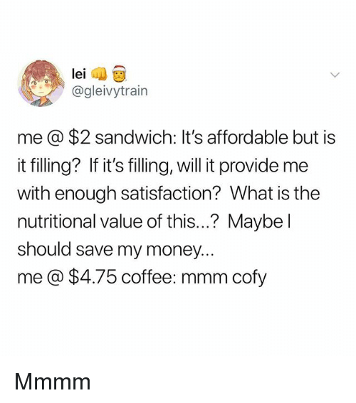 Memes, Money, and Coffee: @gleivytrain  mea $2 sandwich: It's affordable but is  it filling? If it's filling, will it provide me  with enough satisfaction? What is the  nutritional value of this...? Maybe l  should save my money.  me@ $4.75 coffee: mmm cofy Mmmm