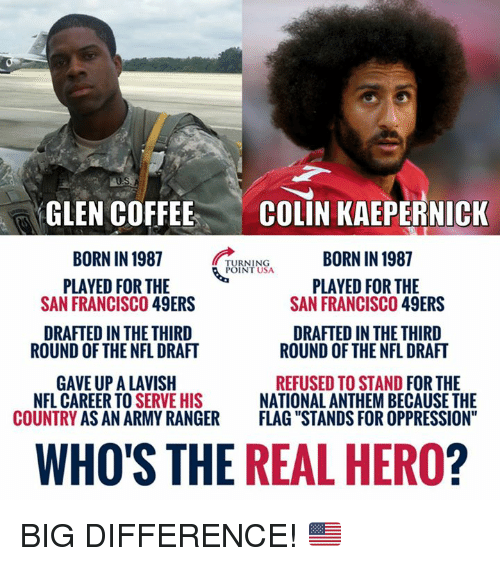 """San Francisco 49ers: GLEN COFFEE  BORN IN 1987  PLAYED FOR THE  COLIN KAEPERNICK  BORN IN 1987  TURNING  POINT USA  PLAYED FOR THE  SAN FRANCISCO 49ERS  SAN FRANCISCO 49ERS  DRAFTED IN THE THIRD  DRAFTED IN THE THIRD  ROUND OF THE NFL DRAFT  ROUND OF THE NFL DRAFT  GAVE UP A LAVISH  COUNTRY AS AN ARMY RANGER  REFUSED TO STAND FOR THE  NATIONAL ANTHEM BECAUSE THE  FLAG """"STANDS FOR OPPRESSION""""  NFL CAREER TO S  ERVE HIS  WHO'S THE REAL HERO? BIG DIFFERENCE! 🇺🇸"""