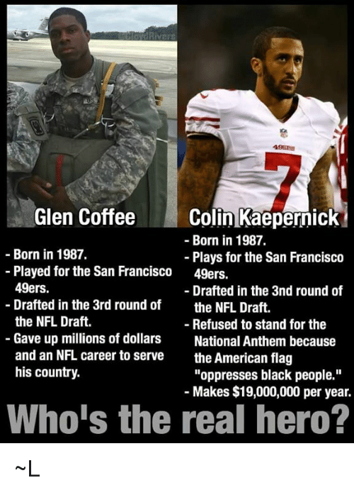"flags: Glen Coffee  Colin Kaepernick  Born in 1987.  Born in 1987.  Plays for the San Francisco  Played for the San Francisco  49ers.  49ers.  Drafted in the 3nd round of  Drafted in the 3rd round of  the NFL Draft  the NFL Draft.  Refused to stand for the  Gave up millions of dollars  National Anthem because  and an NFL career to serve  the American flag  his country.  ""oppresses black people.""  Makes $19,000,000 per year.  Who is the real hero? ~L"