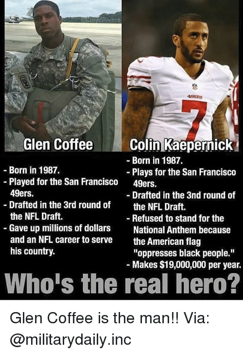 "San Francisco 49ers, Memes, and Nfl: Glen CoffeeColin Kaepernick  -Born in 1987.  Born in 1987.  Plays for the San Francisco  49ers.  -Played for the San Francisco  49ers.  Drafted in the 3rd round of  the NFL Draft.  Gave up millions of dollars  and an NFL career to serve  his country.  - Drafted in the 3nd round of  the NFL Draft.  - Refused to stand for the  National Anthem because  the American flag  ""oppresses black people.""  Makes $19,000,000 per year.  Who's the real hero? Glen Coffee is the man!! Via: @militarydaily.inc"