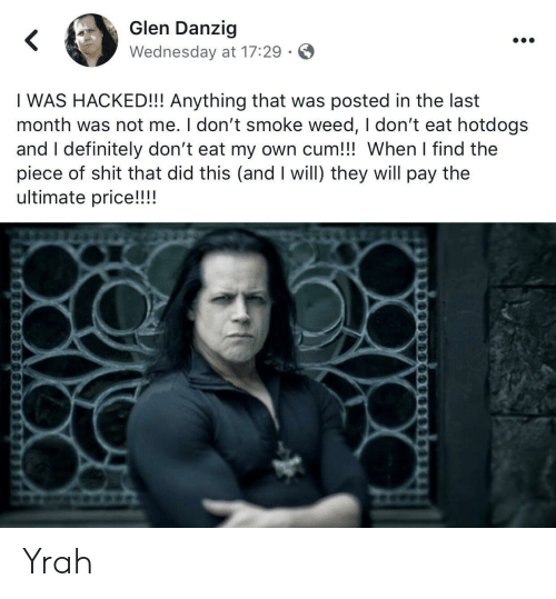 I Dont Smoke Weed: Glen Danzig  Wednesday at 17:29  I WAS HACKED!! Anything that was posted in the last  month was not me. I don't smoke weed, I don't eat hotdogs  and I definitely don't eat my own cum!!! When I find the  piece of shit that did this (and I will) they will pay the  ultimate price!!!! Yrah