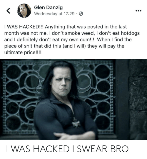I Dont Smoke Weed: Glen Danzig  Wednesday at 17:29  I WAS HACKED!!! Anything that was posted in the last  month was not me. I don't smoke weed, I don't eat hotdogs  and I definitely don't eat my own cum!!! When I find the  piece of shit that did this (and I will) they will pay the  ultimate price!!!! I WAS HACKED I SWEAR BRO