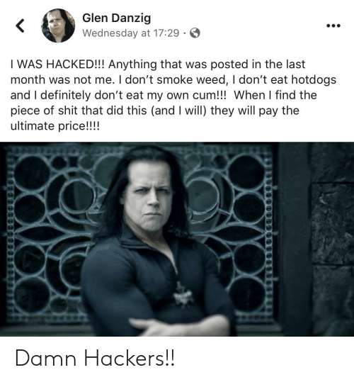 I Dont Smoke Weed: Glen Danzig  Wednesday at 17:29  I WAS HACKED!!! Anything that was posted in the last  month was not me. I don't smoke weed, I don't eat hotdogs  and I definitely don't eat my own cum!!! When I find the  piece of shit that did this (and I will) they will pay the  ultimate price!!!! Damn Hackers!!