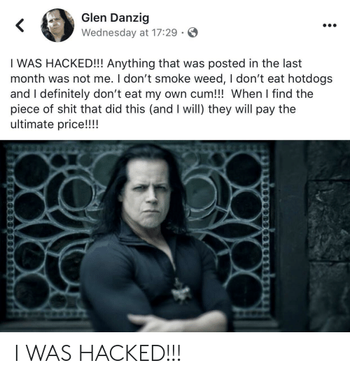 I Dont Smoke Weed: Glen Danzig  Wednesday at 17:29  I WAS HACKED!!! Anything that was posted in the last  month was not me. I don't smoke weed, I don't eat hotdogs  and I definitely don't eat my own cum!!! When I find the  piece of shit that did this (and I will) they will pay the  ultimate price!!!! I WAS HACKED!!!