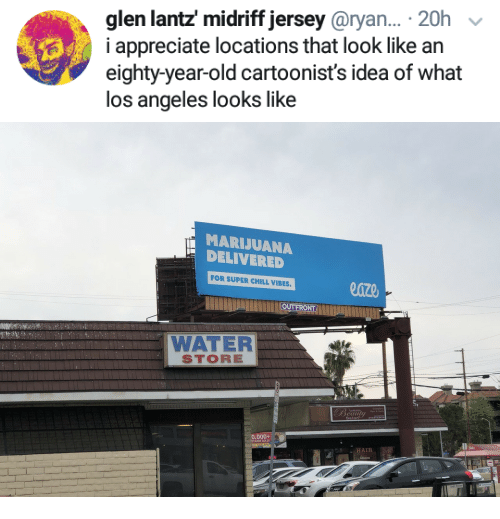Chill, Appreciate, and Los Angeles: glen lantz midriff jersey@ryan... .20h  i appreciate locations that look like an  eighty-year-old cartoonist's idea of what  los angeles looks like   MARIJUANA  DELIVERED  FOR SUPER CHILL VIBES  OUT FRONT  WATER  STORE  eaul  0,000+  RYANIS SOLD
