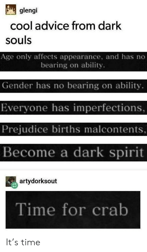 prejudice: glengi  cool advice from dark  souls  Age only affects appearance, and has no  bearing on ability.  Gender has no bearing on ability  Everyone has imperfections,  Prejudice births malcontents,  Become a dark spirit  artydorksout  Time for crab It's time