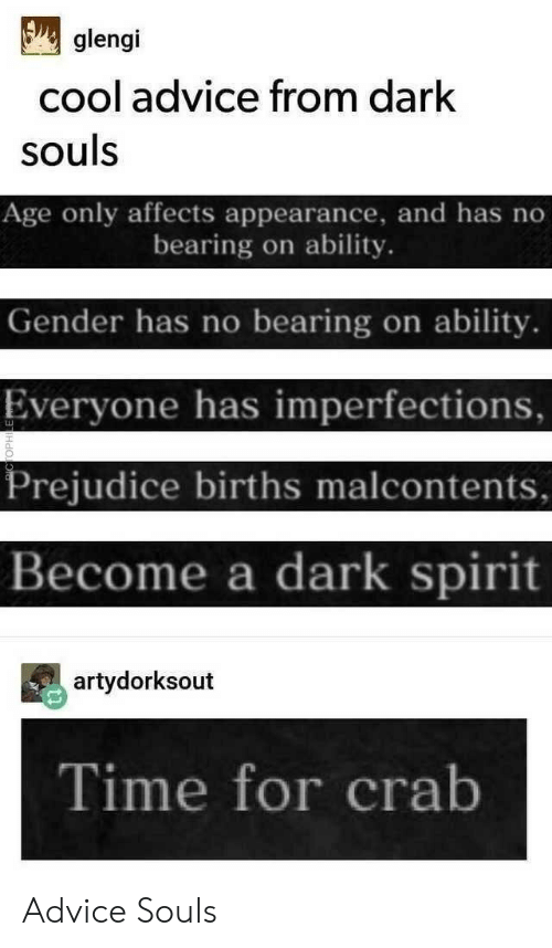 prejudice: glengi  cool advice from dark  souls  Age only affects appearance, and has no  bearing on ability.  Gender has no bearing on ability.  Everyone has imperfections,  Prejudice births malcontents  Become a dark spirit  artydorksout  Time for crab Advice Souls
