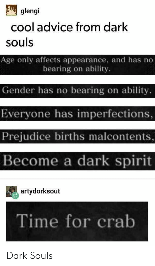 prejudice: glengi  cool advice from dark  souls  Age only affects appearance, and has no  bearing on ability.  Gender has no bearing on ability.  Everyone has imperfections,  Prejudice births malcontents  Become a dark spirit  artydorksout  Time for crab Dark Souls