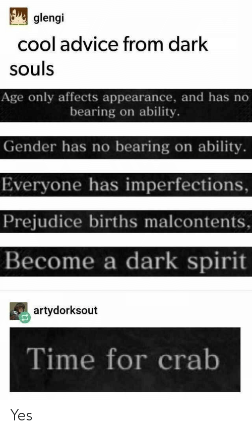 prejudice: glengi  cool advice from dark  souls  Age only affects appearance, and has no  bearing on ability.  Gender has no bearing on ability.  Everyone has imperfections,  Prejudice births malcontents  Become a dark spirit  artydorksout  Time for crab Yes