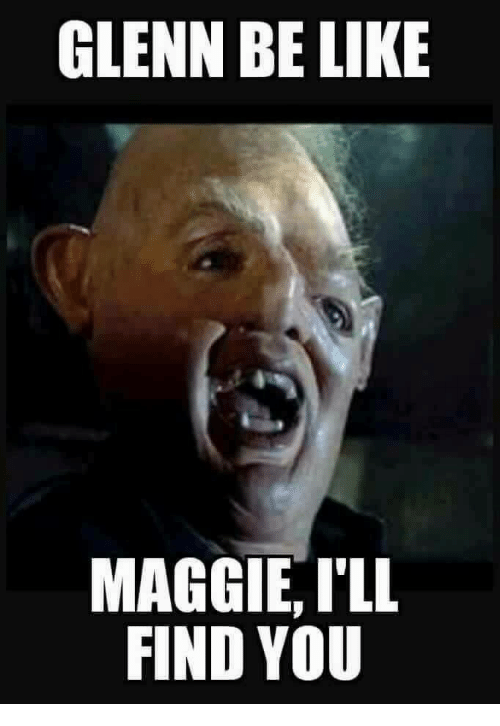 Maggie Ill Find You: GLENN BE LIKE  MAGGIE, ILL  FIND YOU