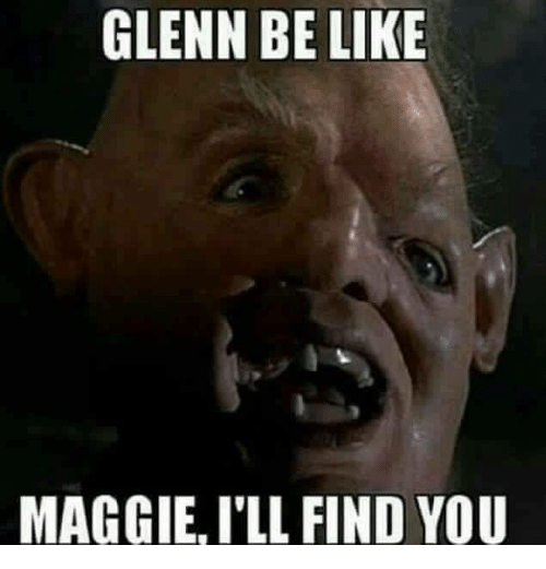 Maggie Ill Find You: GLENN BE LIKE  MAGGIE, I'LL FIND YOU