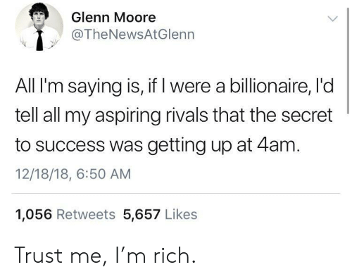 Glenn: Glenn Moore  @TheNewsAtGlenn  All I'm saying is, if I were a billionaire, l'd  tell all my aspiring rivals that the secret  to success was getting up at 4am.  12/18/18, 6:50 AM  1,056 Retweets 5,657 Likes Trust me, I'm rich.