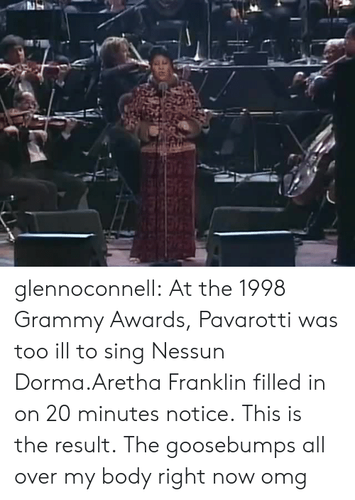Grammy Awards: glennoconnell: At the 1998 Grammy Awards, Pavarotti was too ill to sing Nessun Dorma.Aretha Franklin filled in on 20 minutes notice. This is the result.  The goosebumps all over my body right now omg