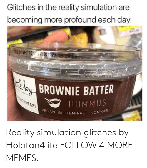 Hummus: Glitches in the reality simulation are  becoming more profound each day.  SELL SY DEC 022 7(7) 04:20 L4  BROWNIE BATTER  HUMMUS  VEGAN GLUTEN-FREE NON-GMO  CHCKPEAS Reality simulation glitches by Holofan4life FOLLOW 4 MORE MEMES.