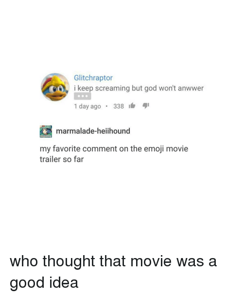 Trendy, Marmalade, and Movie Trailers: Glitchraptor  LO, i keep screaming but god won't anwwer  1 day ago  338  4I  marmalade-heiihound  my favorite comment on the emoji movie  trailer so far who thought that movie was a good idea