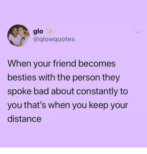 glo: glo  @glowquotes  When your friend becomes  besties with the person they  spoke bad about constantly to  you that's when you keep your  distance