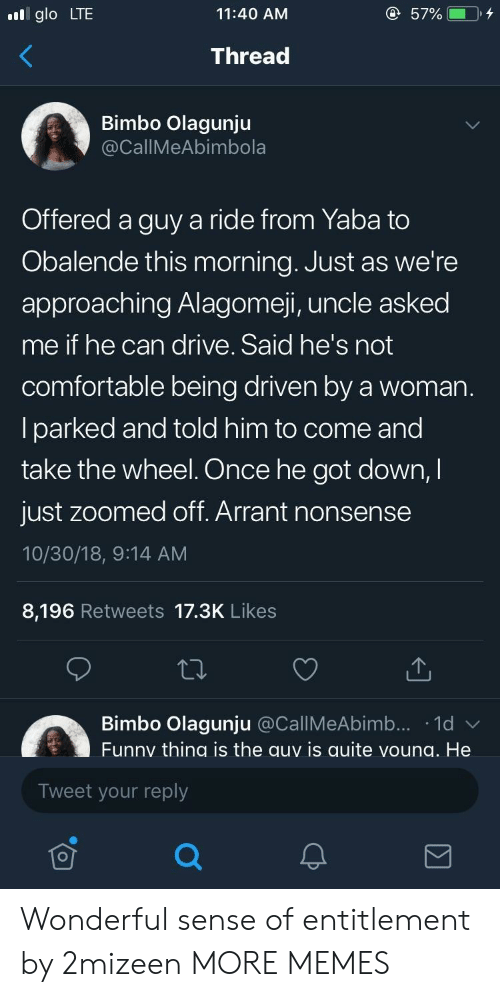 glo: glo LTE  11:40 AM  Thread  Bimbo Olagunju  CallMeAbimbola  Offered a guy a ride from Yaba to  Obalende this morning. Just as we're  approaching Alagomeji, uncle asked  me if he can drive. Said he's not  comfortable being driven by a woman  lparked and told him to come and  take the wheel. Once he got down,I  just zoomed off. Arrant nonsense  10/30/18, 9:14 AM  8,196 Retweets 17.3K Likes  Bimbo Olagunju @CallMeAbimb... 1d  Funny thing is the auy is quite voung. He  Tweet your reply Wonderful sense of entitlement by 2mizeen MORE MEMES