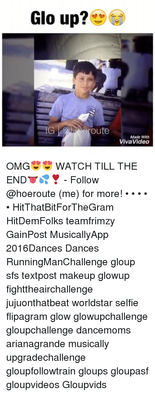 Glo up: Glo up?  Ho route  IG route  Made With  Viva Video OMG😍😍 WATCH TILL THE END👅💦❣️ - Follow @hoeroute (me) for more! • • • • • HitThatBitForTheGram HitDemFolks teamfrimzy GainPost MusicallyApp 2016Dances Dances RunningManChallenge gloup sfs textpost makeup glowup fighttheairchallenge jujuonthatbeat worldstar selfie flipagram glow glowupchallenge gloupchallenge dancemoms arianagrande musically upgradechallenge gloupfollowtrain gloups gloupasf gloupvideos Gloupvids