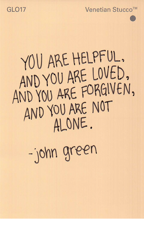 You Are Forgiven: GLO17  Venetian StuccoTM  YOU ARE HELPFUL,  AND YOU ARE LOVED,  AND YOU ARE FORGIVEN,  AND YOU ARE NOT  ALONE  john green