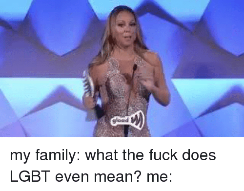 Memes and 🤖: gload my family: what the fuck does LGBT even mean?  me: