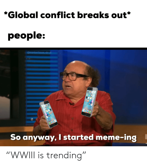 """trending: *Global conflict breaks out*  people:  @notorious.dr.d  COOD  So anyway, I started meme-ing """"WWIII is trending"""""""