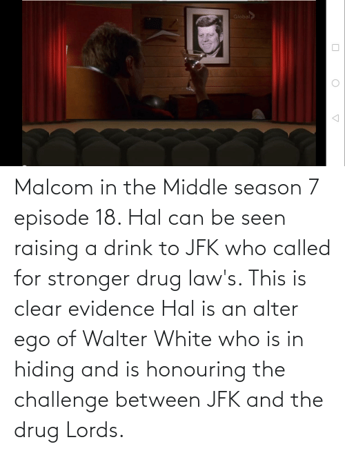 hal: Global Malcom in the Middle season 7 episode 18. Hal can be seen raising a drink to JFK who called for stronger drug law's. This is clear evidence Hal is an alter ego of Walter White who is in hiding and is honouring the challenge between JFK and the drug Lords.