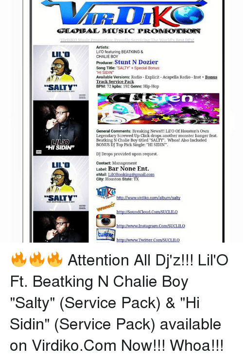 """screwed up click: GLOBAL MLUSIC PROMEOTEO  Artists:  Lilo featuring BEATKING &  LILO  CHALIE BOY  Producer  Stunt N Dozier  Song Title:  """"SALTY Special Bonus  """"HI SIDIN""""  Available Versions: Radio Explicit Acapella Radio-Inst Bonus  ack Se  ce Pac  SALTY""""  BPM  72  kpbs: 192 Genre: Hip-Hop  General Comments: Breaking News!!! Lil'O OfHouston's Own  Legendary Screwed Up Click drops another monster banger feat  Beatking N Chalie Boy titled """"SALTY Whoa! Also Included  LILO  BONUS DJ Top Pick Single: """"HI SIDIN  HI SIDINP  DJ Drops provided upon request.  Contact: Management  LILO  Labe: Bar None Ent.  eMail: mail co  City: Houston State: TX  SALTY""""  www.virdik  albu  alt  ud  http:LAwww.Instagram.Com/SUCLILO  http:LLwwwTwitter.com/SUCLILO 🔥🔥🔥 Attention All Dj'z!!! Lil'O Ft. Beatking N Chalie Boy """"Salty"""" (Service Pack) & """"Hi Sidin"""" (Service Pack) available on Virdiko.Com Now!!! Whoa!!!"""