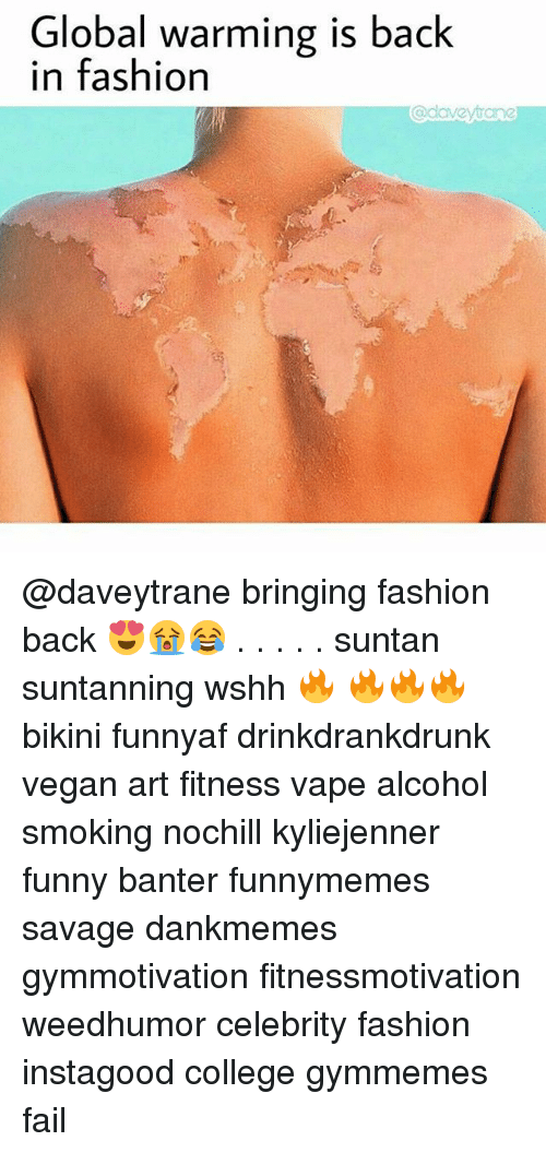 College, Fail, and Fashion: Global warming is  in fashion  back  adavevtane @daveytrane bringing fashion back 😍😭😂 . . . . . suntan suntanning wshh 🔥 🔥🔥🔥 bikini funnyaf drinkdrankdrunk vegan art fitness vape alcohol smoking nochill kyliejenner funny banter funnymemes savage dankmemes gymmotivation fitnessmotivation weedhumor celebrity fashion instagood college gymmemes fail