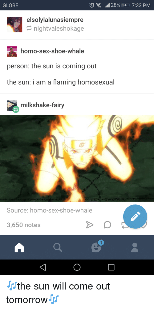 Sun Will Come Out Tomorrow: GLOBE  .11 28%  17:33 PM  elsolylalunasiempre  nightvaleshokage  homo-sex-shoe-whale  person: the sun is coming out  the sun: i am a flaming homosexual  milkshake-fairy  Source: homo-sex-shoe-whale  3,650 notes