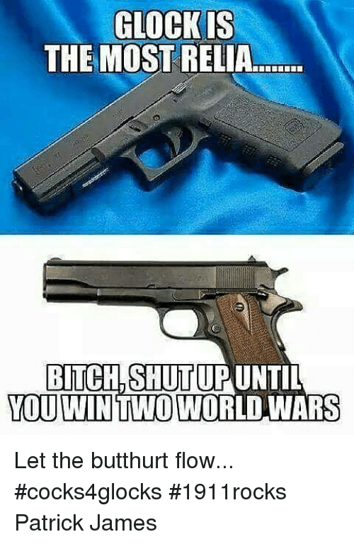 Bitch, Butthurt, and Memes: GLOCK IS  THE MOST RELIA  BITCH SHITUPUNTI  YOU WIN TWO WORLD WARS Let the butthurt flow...  #cocks4glocks #1911rocks   Patrick James