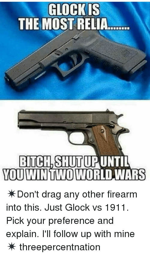 Glock Vs 1911: GLOCKIS  THE MOST  RELIA.  BITCH, SHUTUP UNTIL  YOU WIN TWO WORLD WARS ✴Don't drag any other firearm into this. Just Glock vs 1911. Pick your preference and explain. I'll follow up with mine✴ threepercentnation