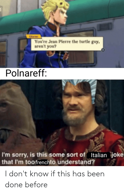 Italian Joke: Glorao  You're Jean Pierre the turtle guy,  aren't you?  Polnareff:  I'm sorry, is this some sort of Italian joke  that I'm toofrenchto understand? I don't know if this has been done before