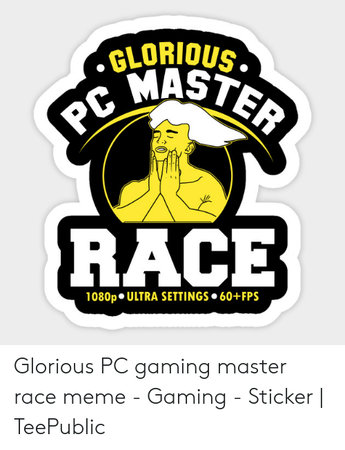 Pc Gaming Master Race: GLORIOUS  小  RACE  1080p ULTRA SETTINGS 60+FPS Glorious PC gaming master race meme - Gaming - Sticker | TeePublic
