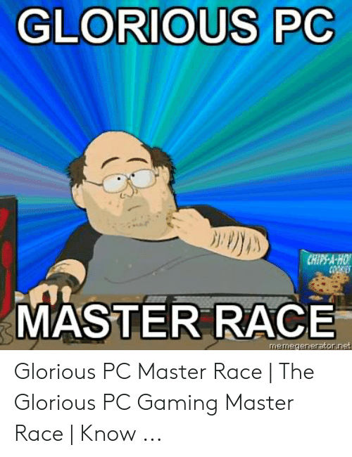 Pc Gaming Master Race: GLORIOUS PC  CHIPS-A-HO  COOE  MASTER RACE  memegenerator.net Glorious PC Master Race | The Glorious PC Gaming Master Race | Know ...